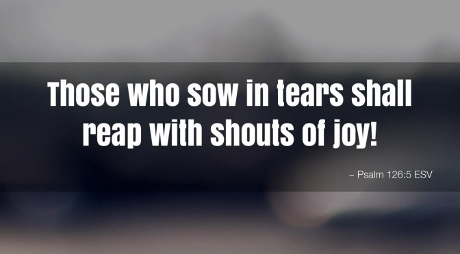 those-who-sow-in-tears-shall-reap-with-shouts-of-joy- psalm 126 sermon Caitlin Trussell
